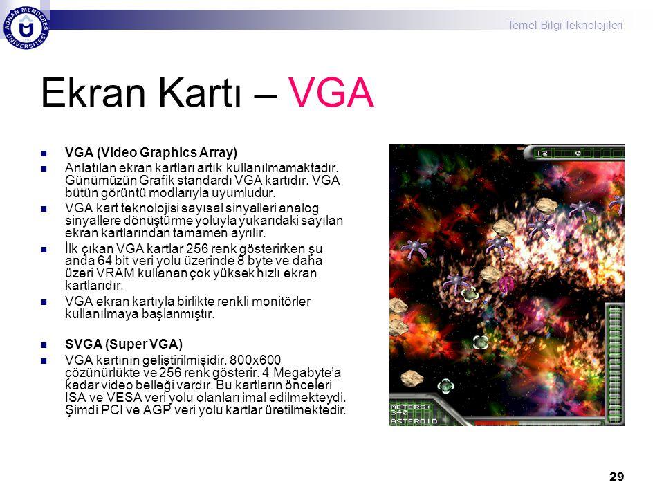 Temel Bilgi Teknolojileri 29 Ekran Kartı – VGA  VGA (Video Graphics Array)  Anlatılan ekran kartları artık kullanılmamaktadır. Günümüzün Grafik stan