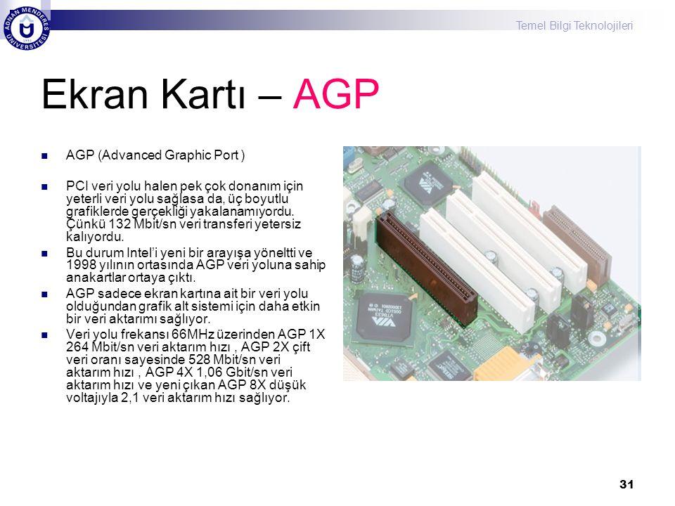 Temel Bilgi Teknolojileri 31 Ekran Kartı – AGP  AGP (Advanced Graphic Port )  PCI veri yolu halen pek çok donanım için yeterli veri yolu sağlasa da,