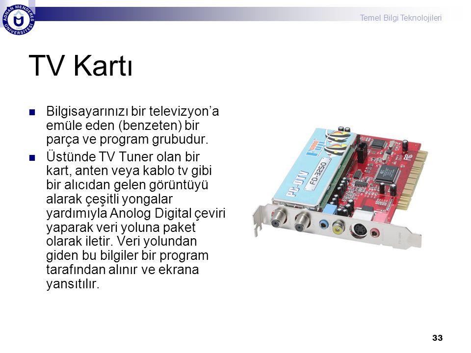 Temel Bilgi Teknolojileri 33 TV Kartı  Bilgisayarınızı bir televizyon'a emüle eden (benzeten) bir parça ve program grubudur.  Üstünde TV Tuner olan