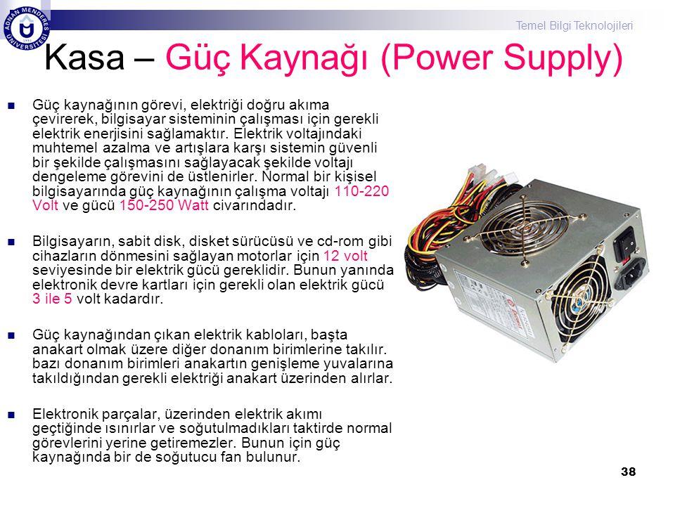 Temel Bilgi Teknolojileri 38 Kasa – Güç Kaynağı (Power Supply)  Güç kaynağının görevi, elektriği doğru akıma çevirerek, bilgisayar sisteminin çalışma