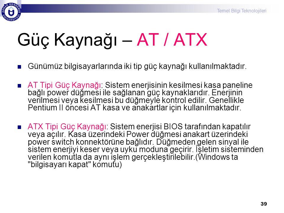 Temel Bilgi Teknolojileri 39 Güç Kaynağı – AT / ATX  Günümüz bilgisayarlarında iki tip güç kaynağı kullanılmaktadır.  AT Tipi Güç Kaynağı: Sistem en