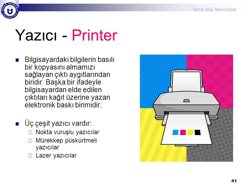 Temel Bilgi Teknolojileri 41 Yazıcı - Printer  Bilgisayardaki bilgilerin basılı bir kopyasını almamızı sağlayan çıktı aygıtlarından biridir. Başka bi