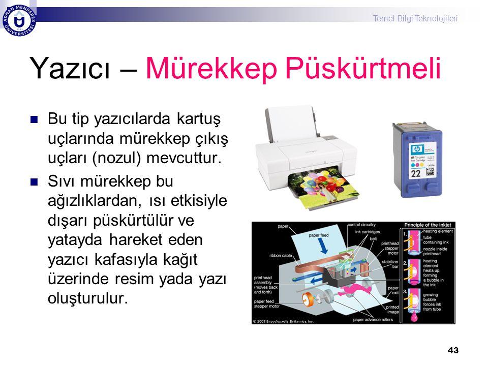 Temel Bilgi Teknolojileri 43 Yazıcı – Mürekkep Püskürtmeli  Bu tip yazıcılarda kartuş uçlarında mürekkep çıkış uçları (nozul) mevcuttur.  Sıvı mürek