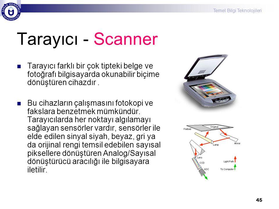 Temel Bilgi Teknolojileri 45 Tarayıcı - Scanner  Tarayıcı farklı bir çok tipteki belge ve fotoğrafı bilgisayarda okunabilir biçime dönüştüren cihazdı