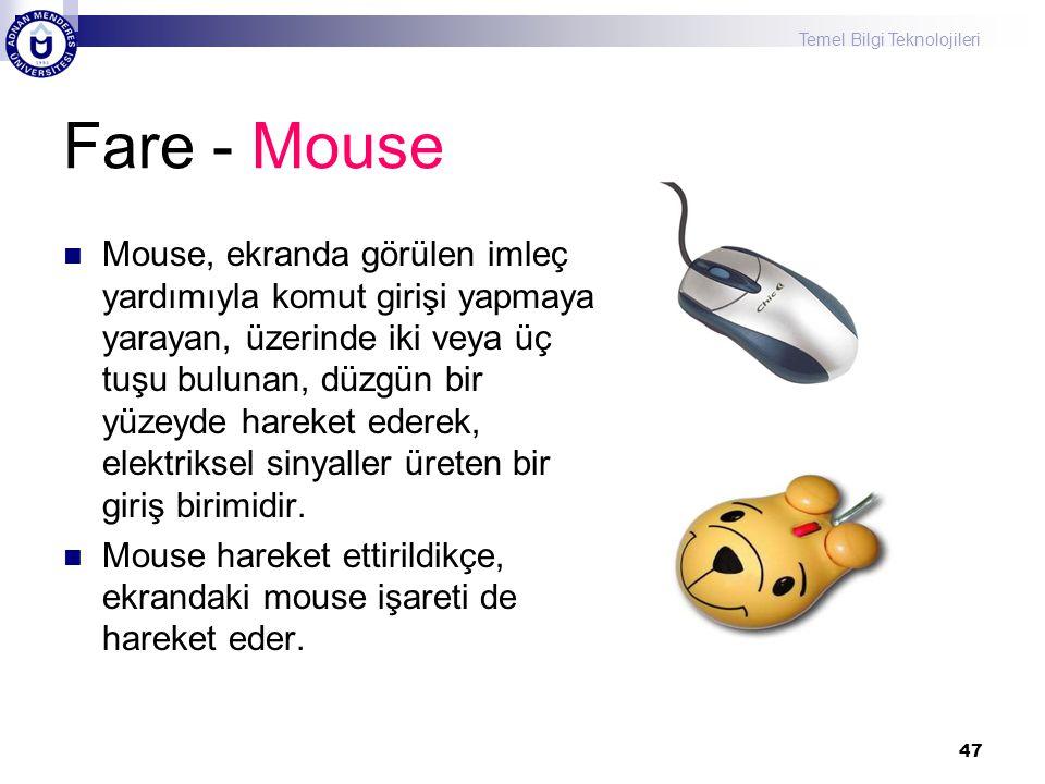 Temel Bilgi Teknolojileri 47 Fare - Mouse  Mouse, ekranda görülen imleç yardımıyla komut girişi yapmaya yarayan, üzerinde iki veya üç tuşu bulunan, d