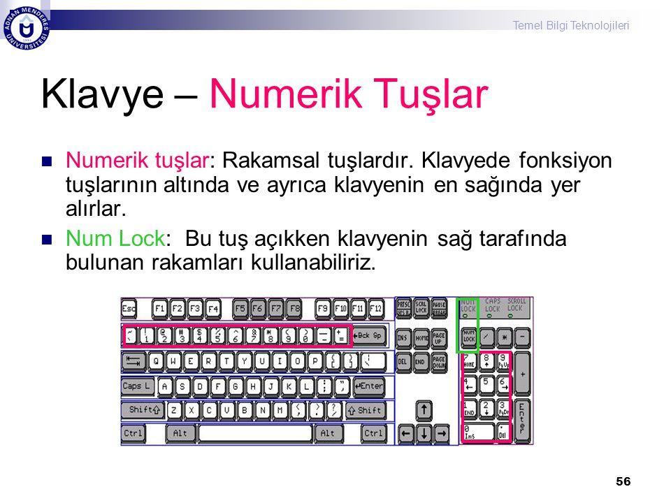 Temel Bilgi Teknolojileri 56 Klavye – Numerik Tuşlar  Numerik tuşlar: Rakamsal tuşlardır. Klavyede fonksiyon tuşlarının altında ve ayrıca klavyenin e