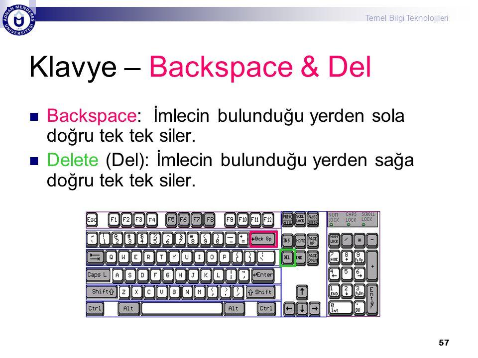 Temel Bilgi Teknolojileri 57 Klavye – Backspace & Del  Backspace: İmlecin bulunduğu yerden sola doğru tek tek siler.  Delete (Del): İmlecin bulunduğ