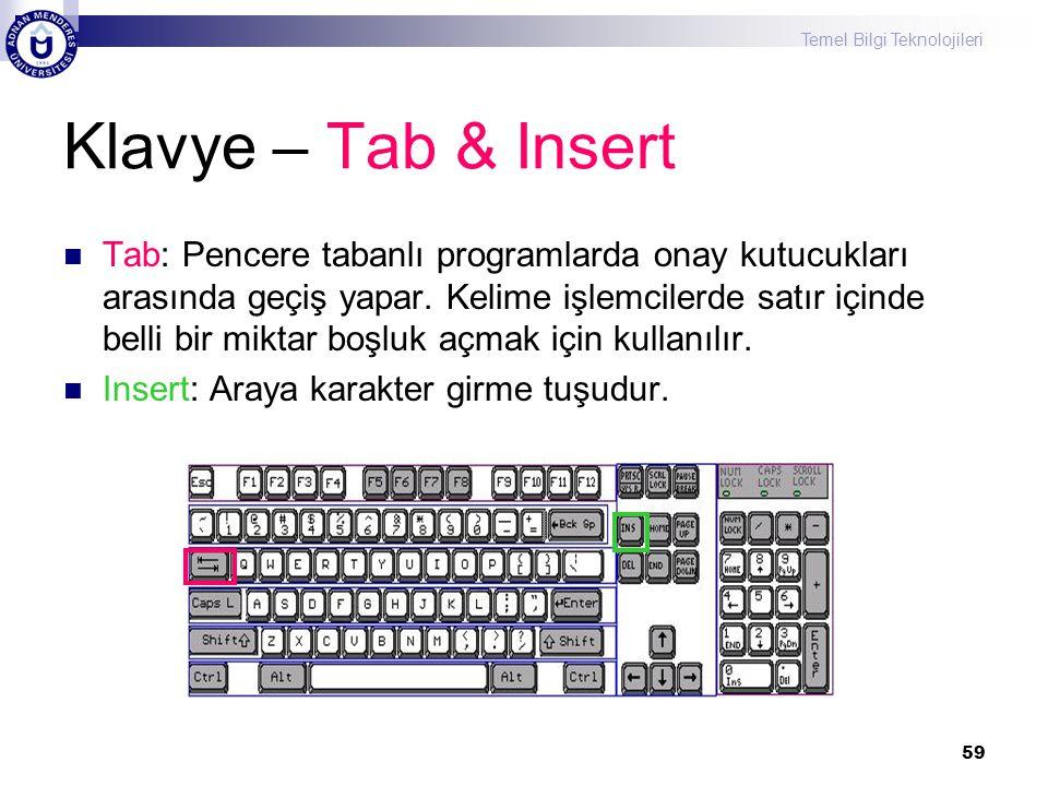 Temel Bilgi Teknolojileri 59 Klavye – Tab & Insert  Tab: Pencere tabanlı programlarda onay kutucukları arasında geçiş yapar. Kelime işlemcilerde satı
