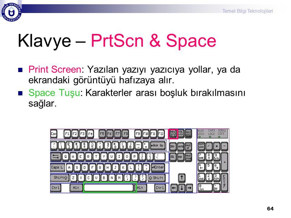 Temel Bilgi Teknolojileri 64 Klavye – PrtScn & Space  Print Screen: Yazılan yazıyı yazıcıya yollar, ya da ekrandaki görüntüyü hafızaya alır.  Space