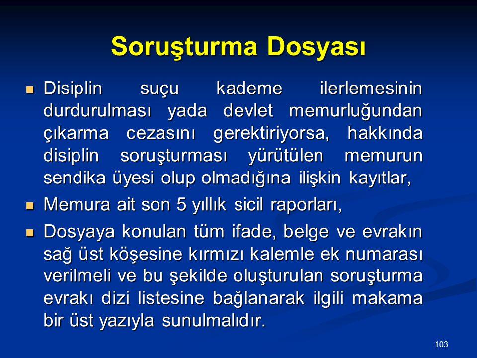 103 Soruşturma Dosyası  Disiplin suçu kademe ilerlemesinin durdurulması yada devlet memurluğundan çıkarma cezasını gerektiriyorsa, hakkında disiplin