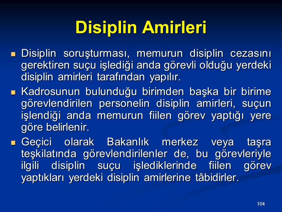 104 Disiplin Amirleri  Disiplin soruşturması, memurun disiplin cezasını gerektiren suçu işlediği anda görevli olduğu yerdeki disiplin amirleri tarafı