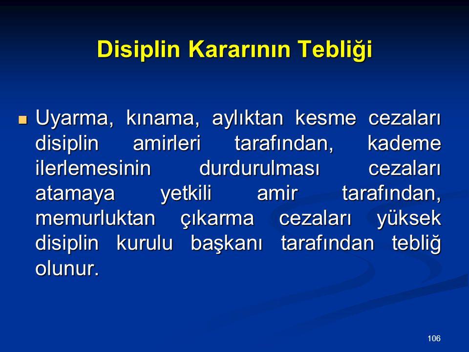 106 Disiplin Kararının Tebliği  Uyarma, kınama, aylıktan kesme cezaları disiplin amirleri tarafından, kademe ilerlemesinin durdurulması cezaları atam