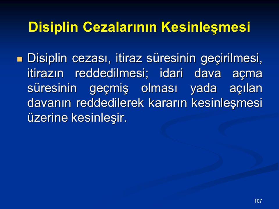 107 Disiplin Cezalarının Kesinleşmesi  Disiplin cezası, itiraz süresinin geçirilmesi, itirazın reddedilmesi; idari dava açma süresinin geçmiş olması