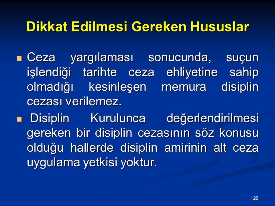 120 Dikkat Edilmesi Gereken Hususlar  Ceza yargılaması sonucunda, suçun işlendiği tarihte ceza ehliyetine sahip olmadığı kesinleşen memura disiplin c