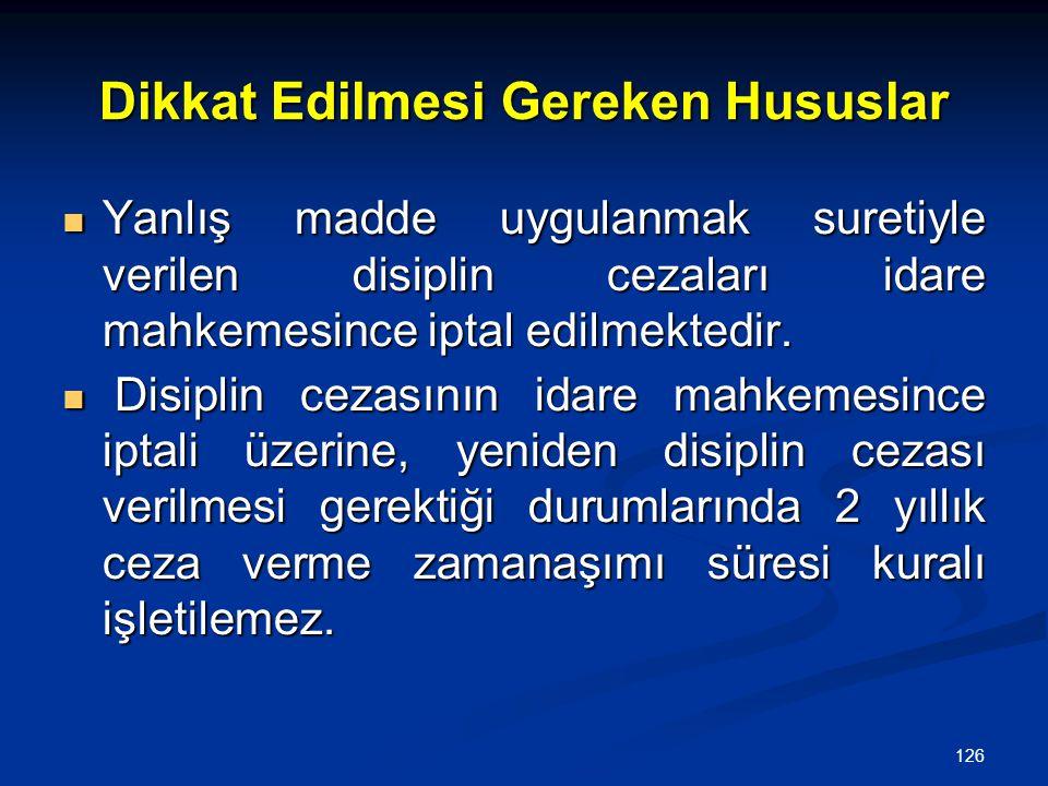 126 Dikkat Edilmesi Gereken Hususlar  Yanlış madde uygulanmak suretiyle verilen disiplin cezaları idare mahkemesince iptal edilmektedir.  Disiplin c