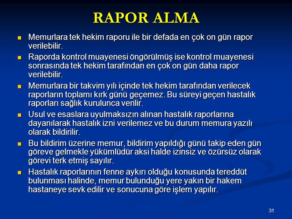 31 RAPOR ALMA  Memurlara tek hekim raporu ile bir defada en çok on gün rapor verilebilir.  Raporda kontrol muayenesi öngörülmüş ise kontrol muayenes