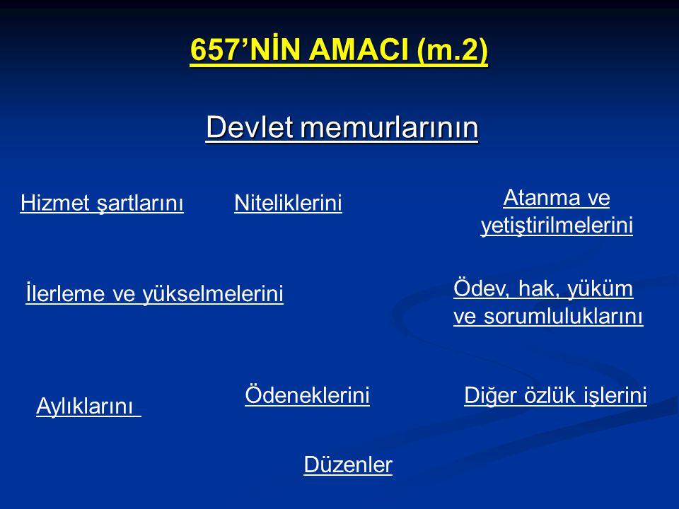 657'NİN AMACI (m.2) Devlet memurlarının Hizmet şartlarınıNiteliklerini Atanma ve yetiştirilmelerini İlerleme ve yükselmelerini Ödev, hak, yüküm ve sor