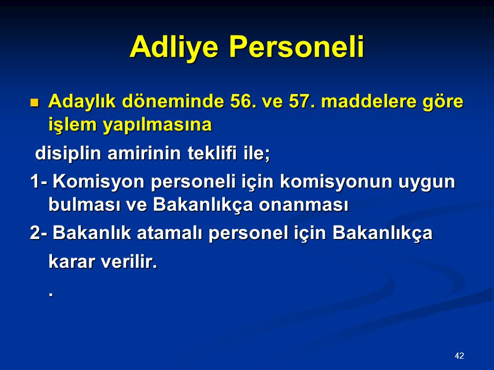 42 Adliye Personeli  Adaylık döneminde 56. ve 57. maddelere göre işlem yapılmasına disiplin amirinin teklifi ile; disiplin amirinin teklifi ile; 1- K