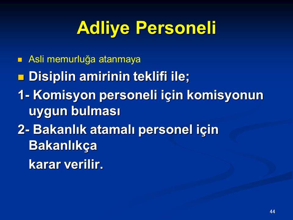 44 Adliye Personeli   Asli memurluğa atanmaya  Disiplin amirinin teklifi ile; 1- Komisyon personeli için komisyonun uygun bulması 2- Bakanlık atama