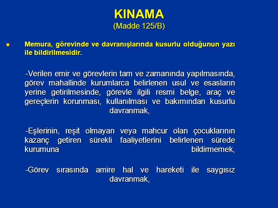 KINAMA (Madde 125/B)  Memura, görevinde ve davranışlarında kusurlu olduğunun yazı ile bildirilmesidir. -Verilen emir ve görevlerin tam ve zamanında y