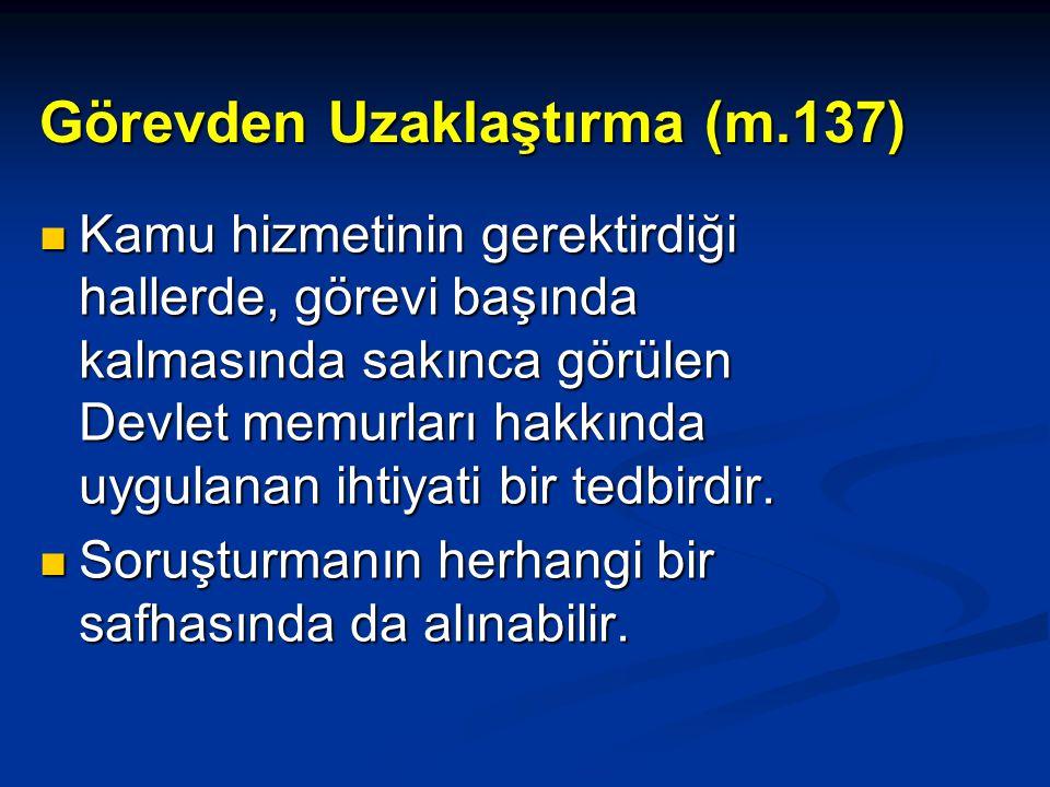 Görevden Uzaklaştırma (m.137)  Kamu hizmetinin gerektirdiği hallerde, görevi başında kalmasında sakınca görülen Devlet memurları hakkında uygulanan i