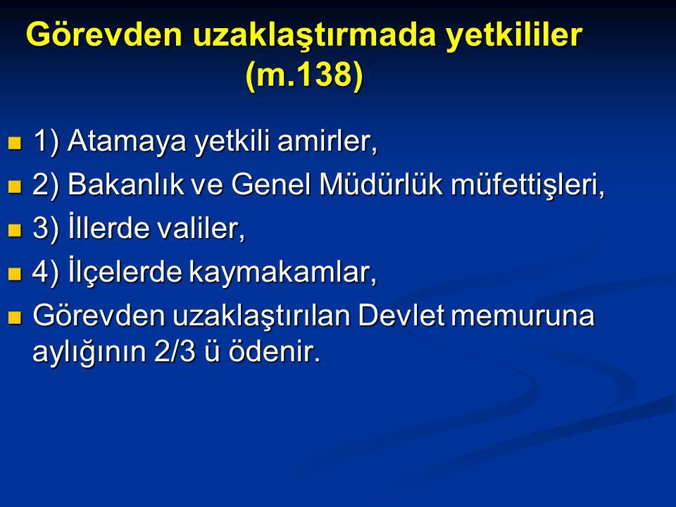 Görevden uzaklaştırmada yetkililer (m.138)  1) Atamaya yetkili amirler,  2) Bakanlık ve Genel Müdürlük müfettişleri,  3) İllerde valiler,  4) İlçe