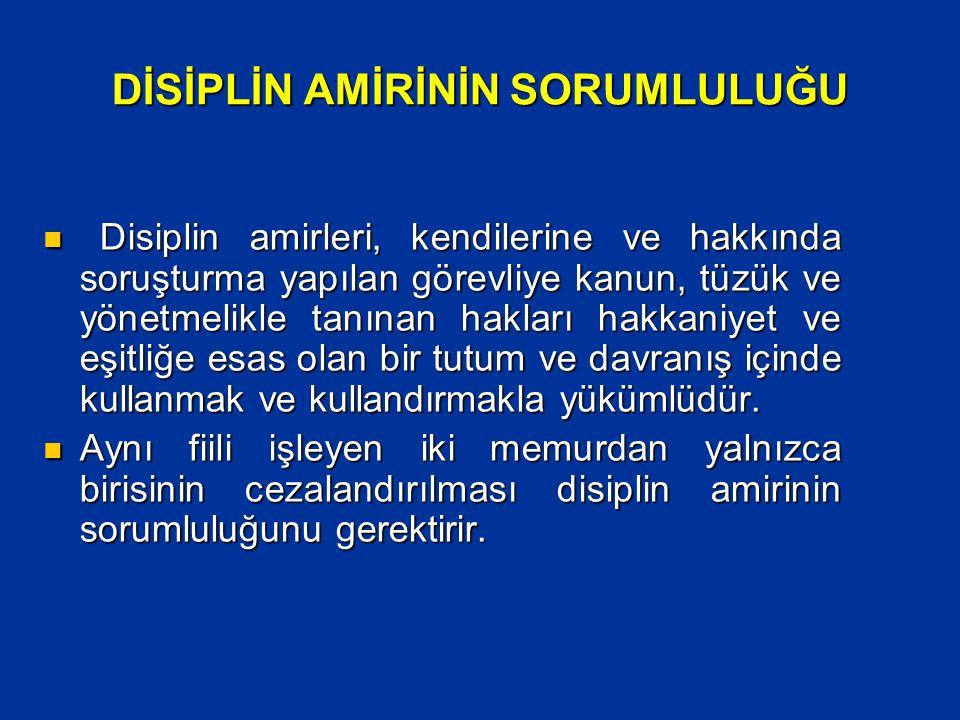 DİSİPLİN AMİRİNİN SORUMLULUĞU  Disiplin amirleri, kendilerine ve hakkında soruşturma yapılan görevliye kanun, tüzük ve yönetmelikle tanınan hakları h