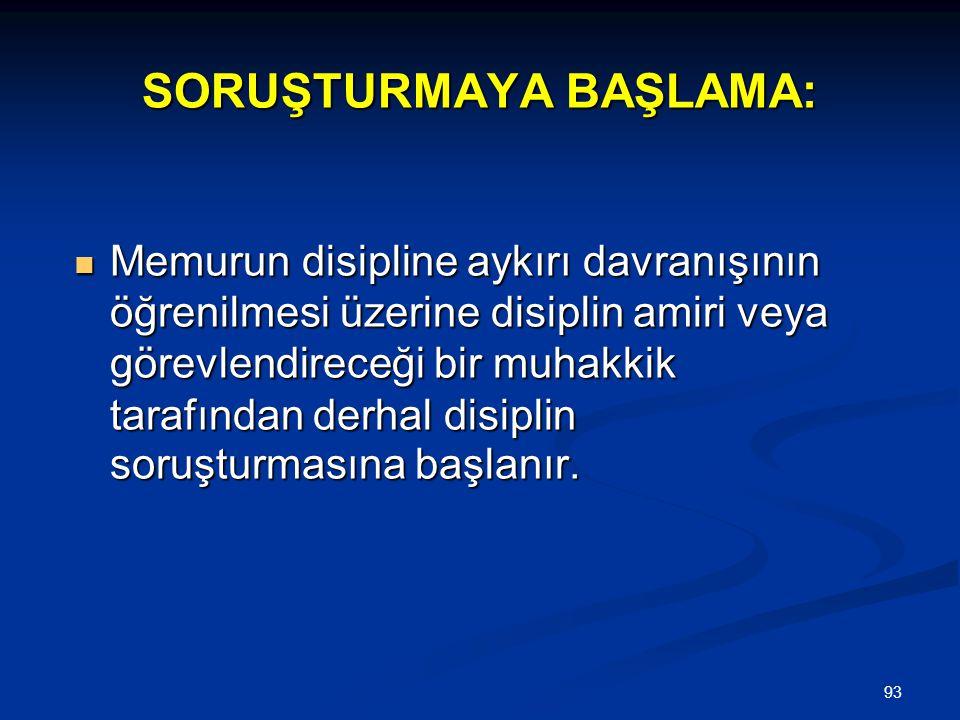 93 SORUŞTURMAYA BAŞLAMA:  Memurun disipline aykırı davranışının öğrenilmesi üzerine disiplin amiri veya görevlendireceği bir muhakkik tarafından derh