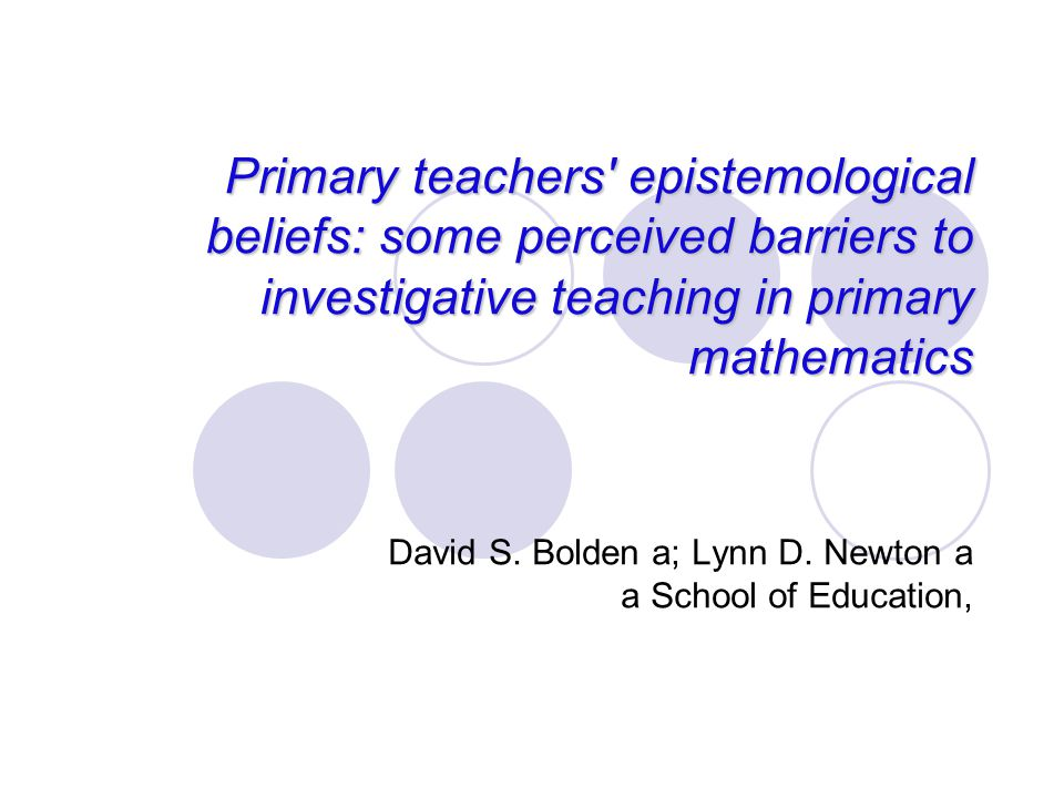 Primary teachers' epistemological beliefs: some perceived barriers to investigative teaching in primary mathematics David S. Bolden a; Lynn D. Newton