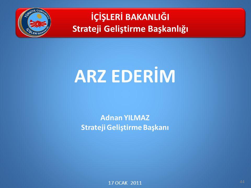 ARZ EDERİM Adnan YILMAZ Strateji Geliştirme Başkanı 17 OCAK 2011 44 İÇİŞLERİ BAKANLIĞI Strateji Geliştirme Başkanlığı