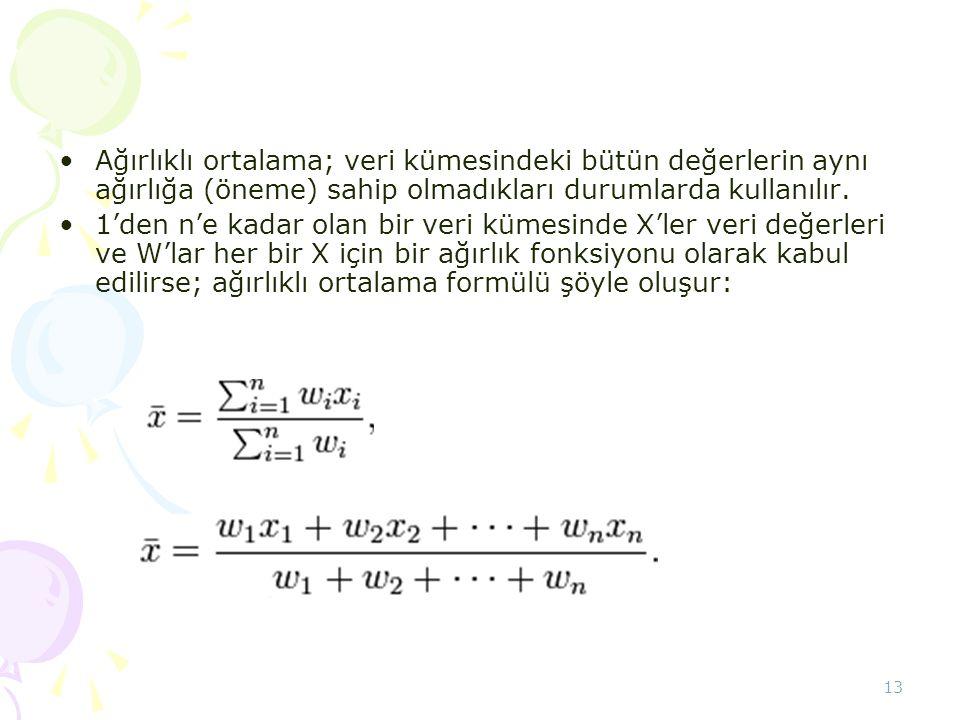 13 •Ağırlıklı ortalama; veri kümesindeki bütün değerlerin aynı ağırlığa (öneme) sahip olmadıkları durumlarda kullanılır. •1'den n'e kadar olan bir ver