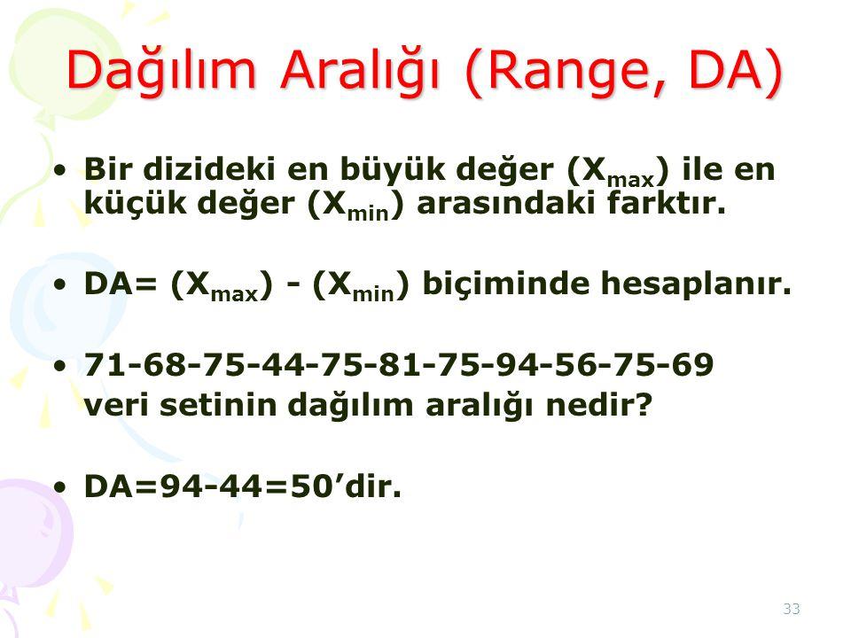 33 Dağılım Aralığı (Range, DA) •Bir dizideki en büyük değer (X max ) ile en küçük değer (X min ) arasındaki farktır. •DA= (X max ) - (X min ) biçimind