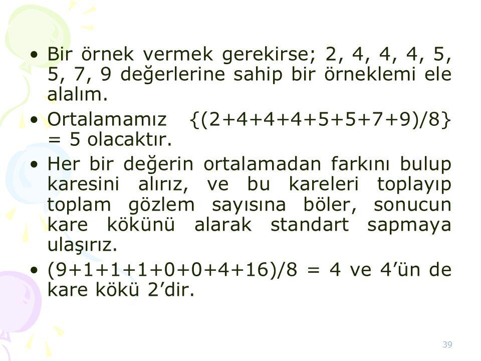 39 •Bir örnek vermek gerekirse; 2, 4, 4, 4, 5, 5, 7, 9 değerlerine sahip bir örneklemi ele alalım. •Ortalamamız {(2+4+4+4+5+5+7+9)/8} = 5 olacaktır. •