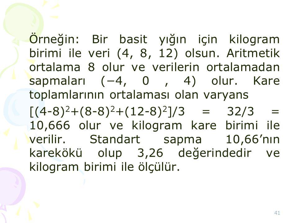 41 Örneğin: Bir basit yığın için kilogram birimi ile veri (4, 8, 12) olsun. Aritmetik ortalama 8 olur ve verilerin ortalamadan sapmaları (−4, 0, 4) ol