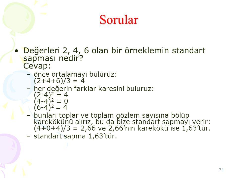 71 Sorular •Değerleri 2, 4, 6 olan bir örneklemin standart sapması nedir? Cevap: –önce ortalamayı buluruz: (2+4+6)/3 = 4 –her değerin farklar karesini