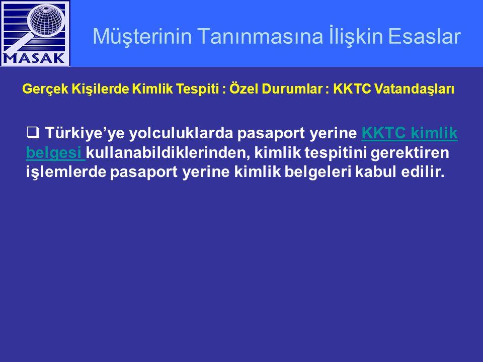 Müşterinin Tanınmasına İlişkin Esaslar Gerçek Kişilerde Kimlik Tespiti : Özel Durumlar : KKTC Vatandaşları  Türkiye'ye yolculuklarda pasaport yerine KKTC kimlik belgesi kullanabildiklerinden, kimlik tespitini gerektiren işlemlerde pasaport yerine kimlik belgeleri kabul edilir.KKTC kimlik belgesi