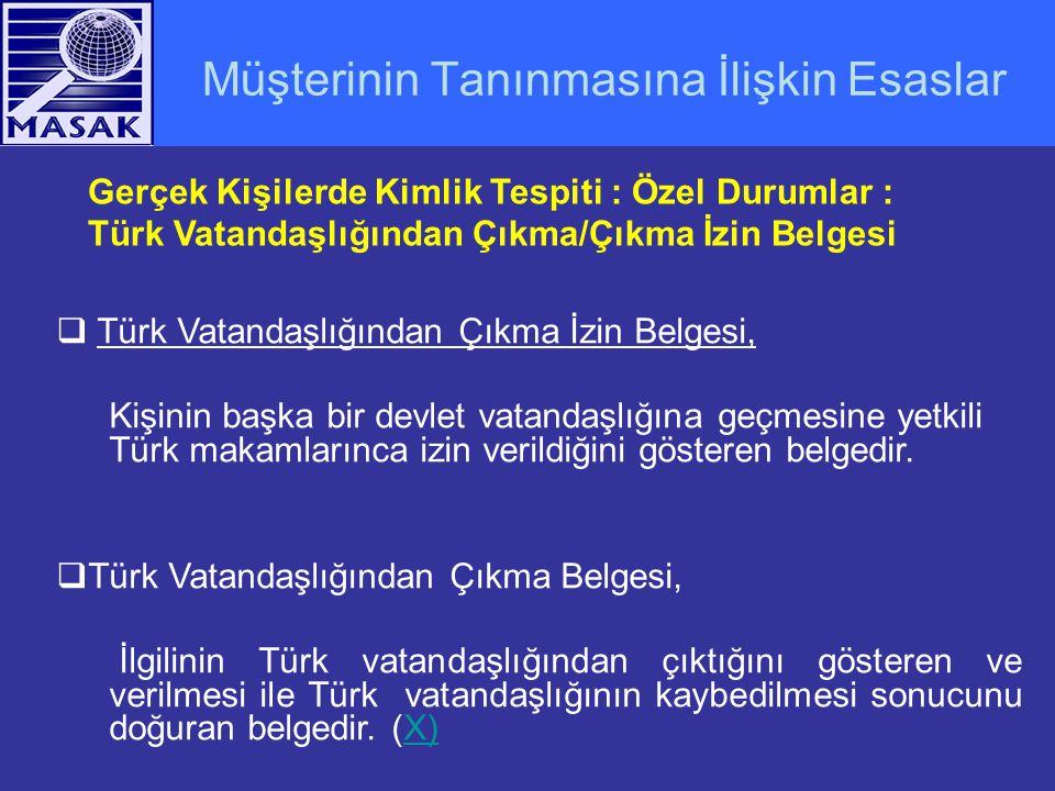 Müşterinin Tanınmasına İlişkin Esaslar Gerçek Kişilerde Kimlik Tespiti : Özel Durumlar : Türk Vatandaşlığından Çıkma/Çıkma İzin Belgesi  Türk Vatandaşlığından Çıkma İzin Belgesi, Kişinin başka bir devlet vatandaşlığına geçmesine yetkili Türk makamlarınca izin verildiğini gösteren belgedir.