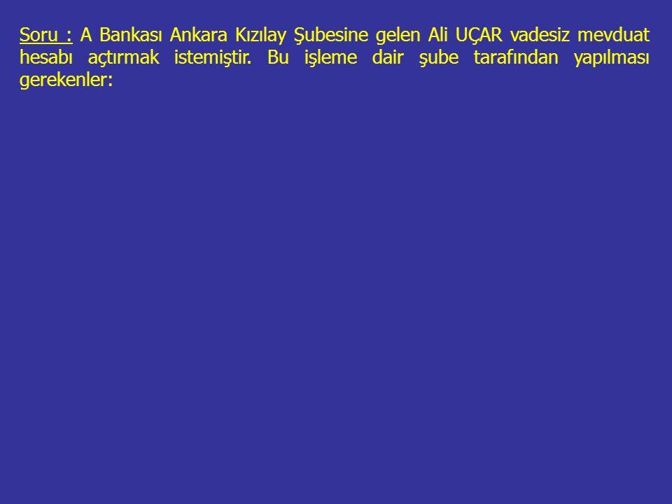Soru : A Bankası Ankara Kızılay Şubesine gelen Ali UÇAR vadesiz mevduat hesabı açtırmak istemiştir.