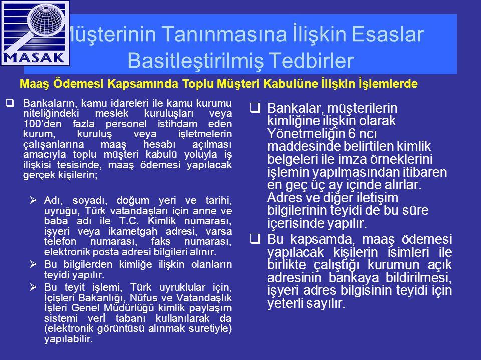 Müşterinin Tanınmasına İlişkin Esaslar Basitleştirilmiş Tedbirler  Bankaların, kamu idareleri ile kamu kurumu niteliğindeki meslek kuruluşları veya 100'den fazla personel istihdam eden kurum, kuruluş veya işletmelerin çalışanlarına maaş hesabı açılması amacıyla toplu müşteri kabulü yoluyla iş ilişkisi tesisinde, maaş ödemesi yapılacak gerçek kişilerin;  Adı, soyadı, doğum yeri ve tarihi, uyruğu, Türk vatandaşları için anne ve baba adı ile T.C.