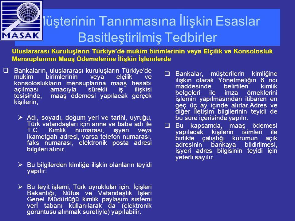 Müşterinin Tanınmasına İlişkin Esaslar Basitleştirilmiş Tedbirler  Bankaların, uluslararası kuruluşların Türkiye'de mukim birimlerinin veya elçilik ve konsoloslukların mensuplarına maaş hesabı açılması amacıyla sürekli iş ilişkisi tesisinde, maaş ödemesi yapılacak gerçek kişilerin;  Adı, soyadı, doğum yeri ve tarihi, uyruğu, Türk vatandaşları için anne ve baba adı ile T.C.