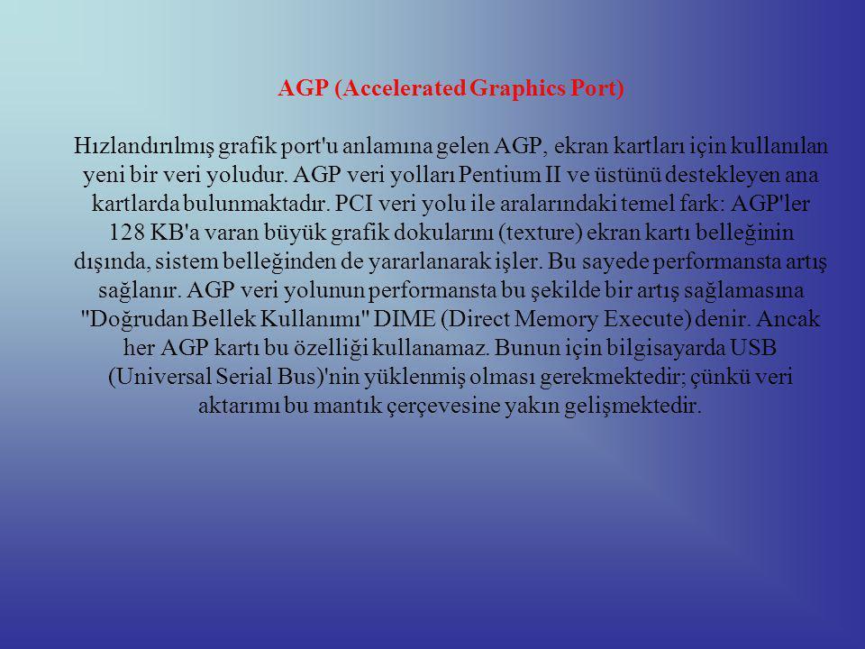 AGP (Accelerated Graphics Port) Hızlandırılmış grafik port u anlamına gelen AGP, ekran kartları için kullanılan yeni bir veri yoludur.
