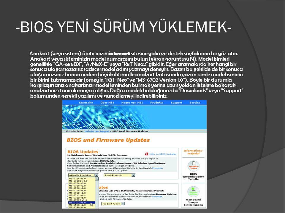 -BIOS YENİ SÜRÜM YÜKLEMEK- Anakart (veya sistem) üreticinizin internet sitesine gidin ve destek sayfalarına bir göz atın. Anakart veya sisteminizin mo
