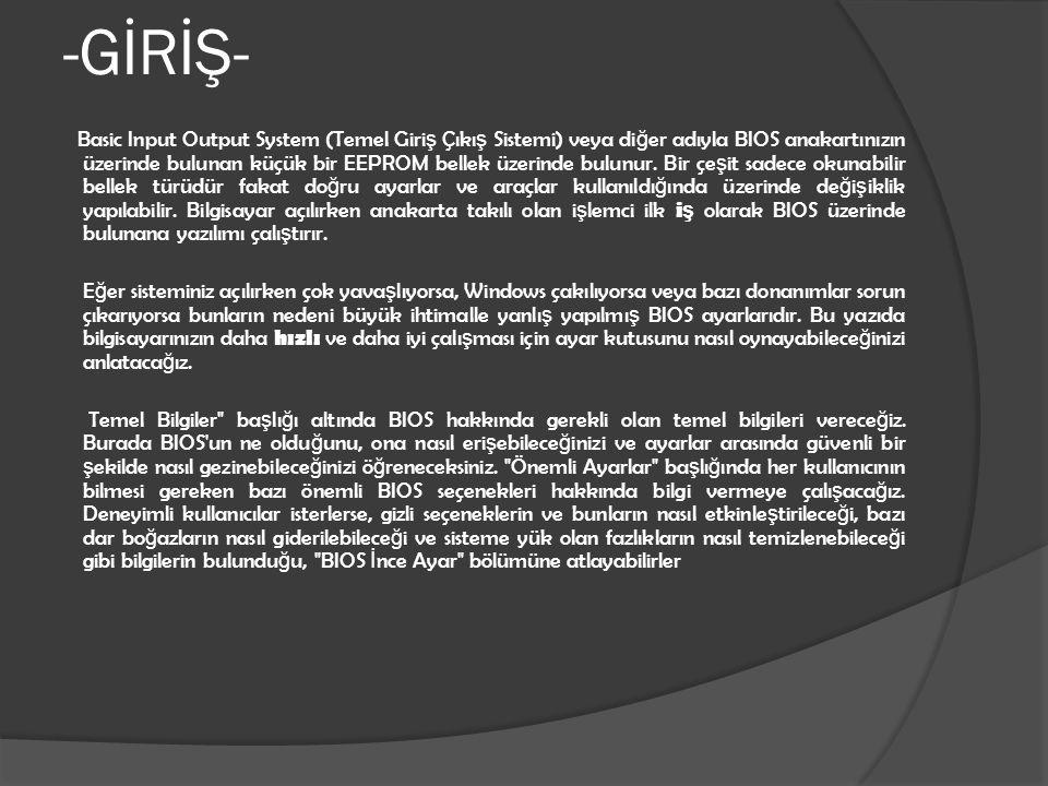 -GİRİŞ- Basic Input Output System (Temel Giri ş Çıkı ş Sistemi) veya di ğ er adıyla BIOS anakartınızın üzerinde bulunan küçük bir EEPROM bellek üzerin