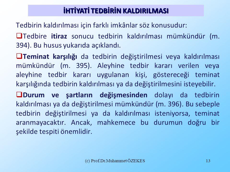 (c) Prof.Dr.Muhammet ÖZEKES13 Tedbirin kaldırılması için farklı imkânlar söz konusudur:  Tedbire itiraz sonucu tedbirin kaldırılması mümkündür (m. 39