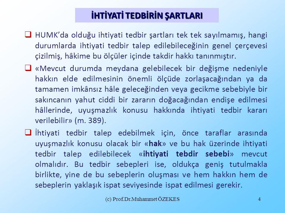 (c) Prof.Dr.Muhammet ÖZEKES4  HUMK'da olduğu ihtiyati tedbir şartları tek tek sayılmamış, hangi durumlarda ihtiyati tedbir talep edilebileceğinin gen