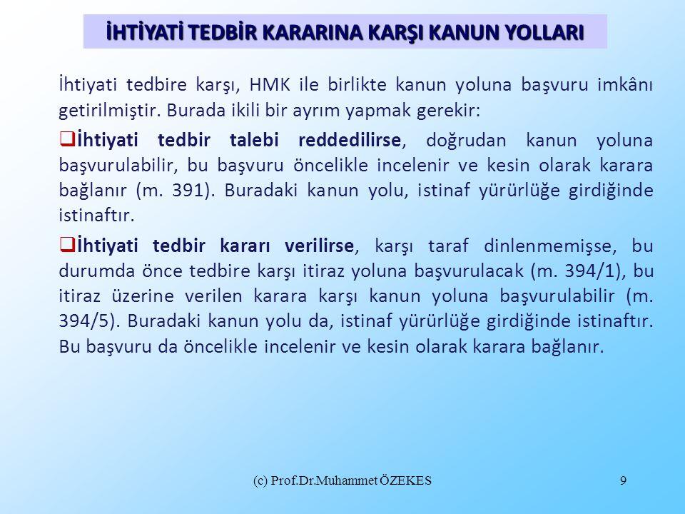 (c) Prof.Dr.Muhammet ÖZEKES9 İhtiyati tedbire karşı, HMK ile birlikte kanun yoluna başvuru imkânı getirilmiştir. Burada ikili bir ayrım yapmak gerekir
