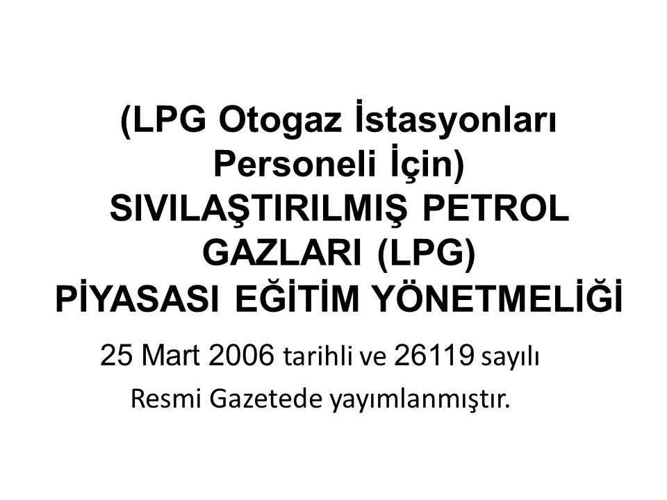 (LPG Otogaz İstasyonları Personeli İçin) SIVILAŞTIRILMIŞ PETROL GAZLARI (LPG) PİYASASI EĞİTİM YÖNETMELİĞİ 25 Mart 2006 tarihli ve 26119 sayılı Resmi G
