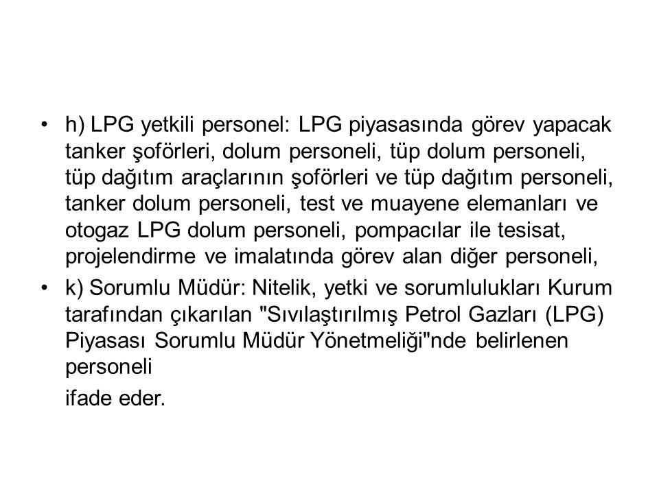 •h) LPG yetkili personel: LPG piyasasında görev yapacak tanker şoförleri, dolum personeli, tüp dolum personeli, tüp dağıtım araçlarının şoförleri ve t