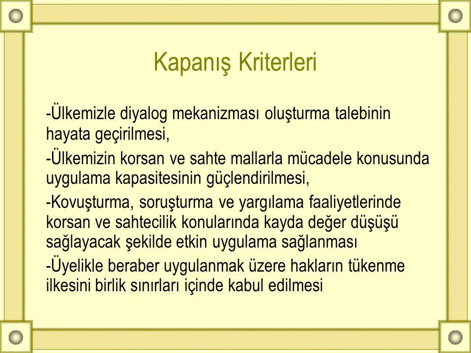 Kapanış Kriterleri -Ülkemizle diyalog mekanizması oluşturma talebinin hayata geçirilmesi, -Ülkemizin korsan ve sahte mallarla mücadele konusunda uygul