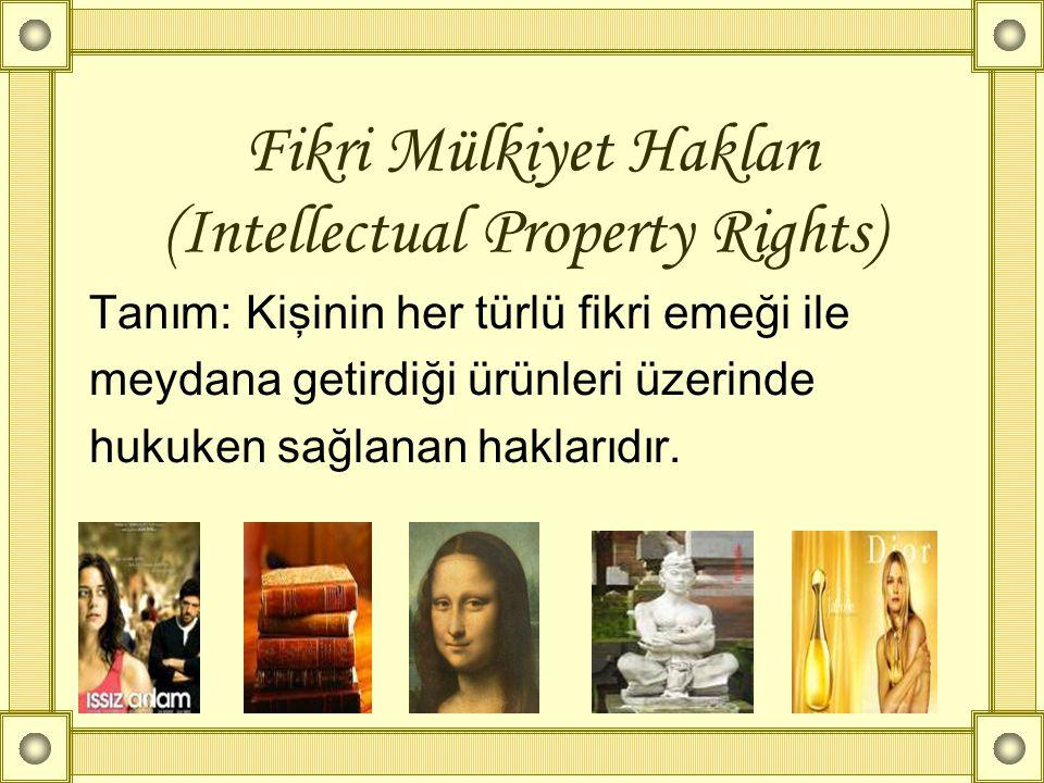 Fikri Mülkiyet Hakları (Intellectual Property Rights) Tanım: Kişinin her türlü fikri emeği ile meydana getirdiği ürünleri üzerinde hukuken sağlanan ha